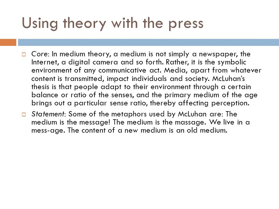 Using theory with the press  Core: In medium theory, a medium is not simply a newspaper, the Internet, a digital camera and so forth. Rather, it is t
