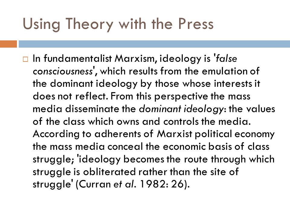 Using Theory with the Press  In fundamentalist Marxism, ideology is 'false consciousness', which results from the emulation of the dominant ideology