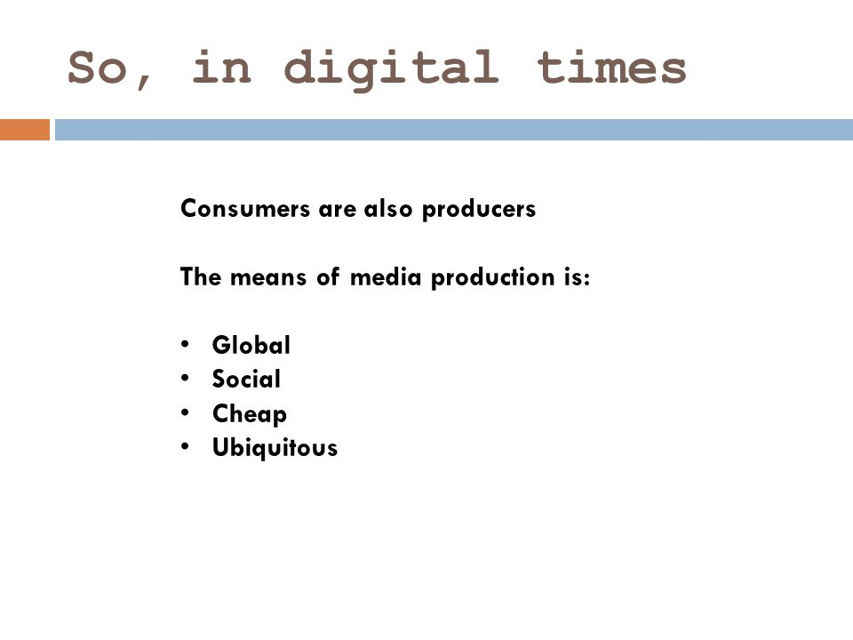 So, in digital times Consumers are also producers The means of media production is: Global Social Cheap Ubiquitous