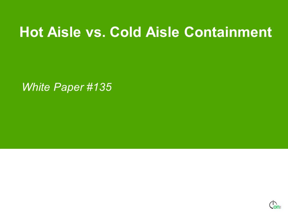 Hot Aisle vs. Cold Aisle Containment White Paper #135