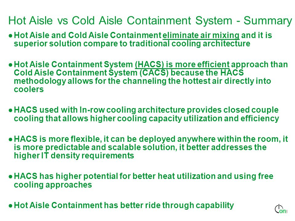 Hot Aisle vs Cold Aisle Containment System - Summary ●Hot Aisle and Cold Aisle Containment eliminate air mixing and it is superior solution compare to traditional cooling architecture ●Hot Aisle Containment System (HACS) is more efficient approach than Cold Aisle Containment System (CACS) because the HACS methodology allows for the channeling the hottest air directly into coolers ●HACS used with In-row cooling architecture provides closed couple cooling that allows higher cooling capacity utilization and efficiency ●HACS is more flexible, it can be deployed anywhere within the room, it is more predictable and scalable solution, it better addresses the higher IT density requirements ●HACS has higher potential for better heat utilization and using free cooling approaches ●Hot Aisle Containment has better ride through capability