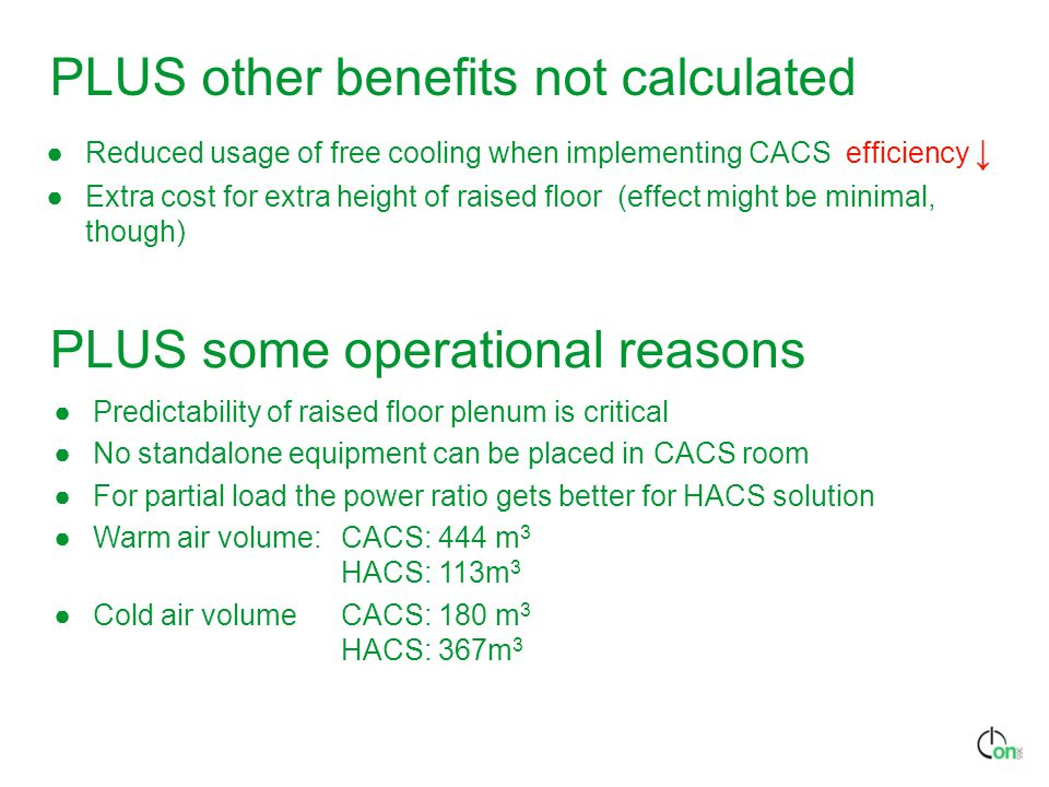 PLUS other benefits not calculated ●Reduced usage of free cooling when implementing CACS efficiency ↓ ●Extra cost for extra height of raised floor (effect might be minimal, though) ●Predictability of raised floor plenum is critical ●No standalone equipment can be placed in CACS room ●For partial load the power ratio gets better for HACS solution ●Warm air volume: CACS: 444 m 3 HACS: 113m 3 ●Cold air volume CACS: 180 m 3 HACS: 367m 3 PLUS some operational reasons