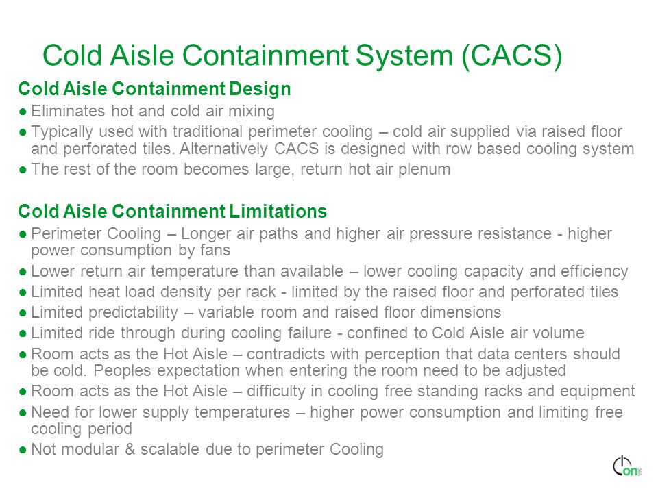 Cold Aisle Containment System (CACS) Cold Aisle Containment Design ●Eliminates hot and cold air mixing ●Typically used with traditional perimeter cooling – cold air supplied via raised floor and perforated tiles.
