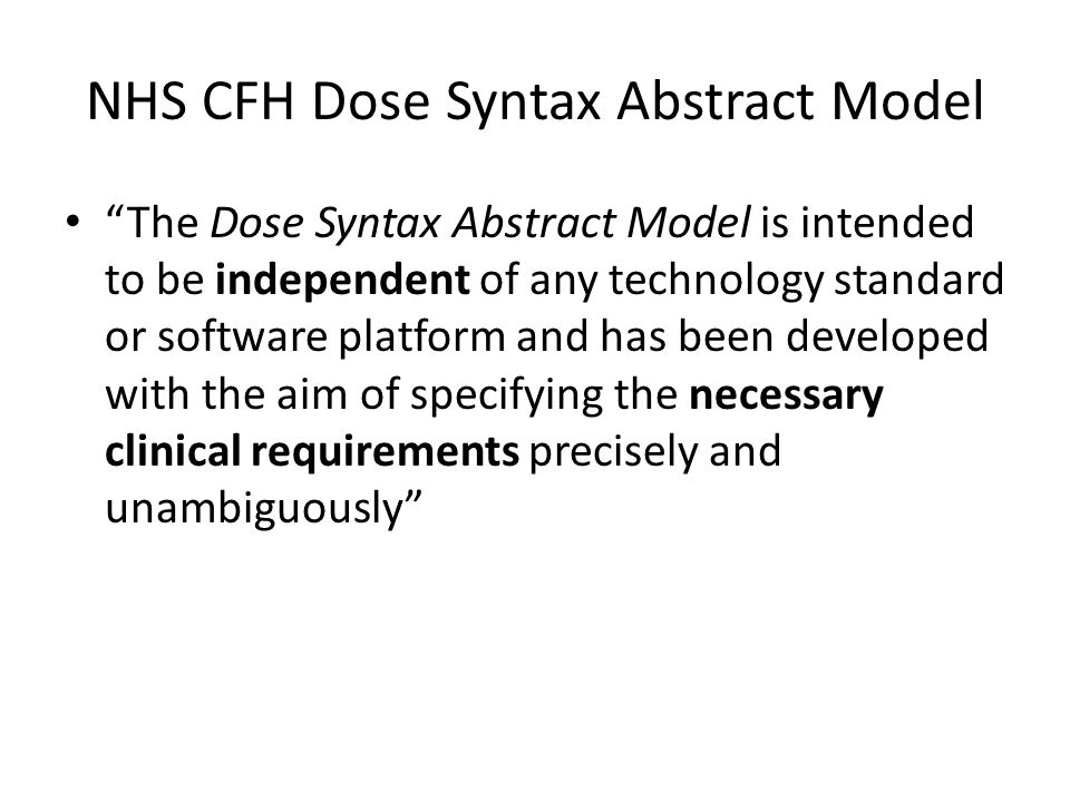 NHS CFH Dose Syntax Abstract Model The Dose Syntax Abstract Model is intended to be independent of any technology standard or software platform and has been developed with the aim of specifying the necessary clinical requirements precisely and unambiguously