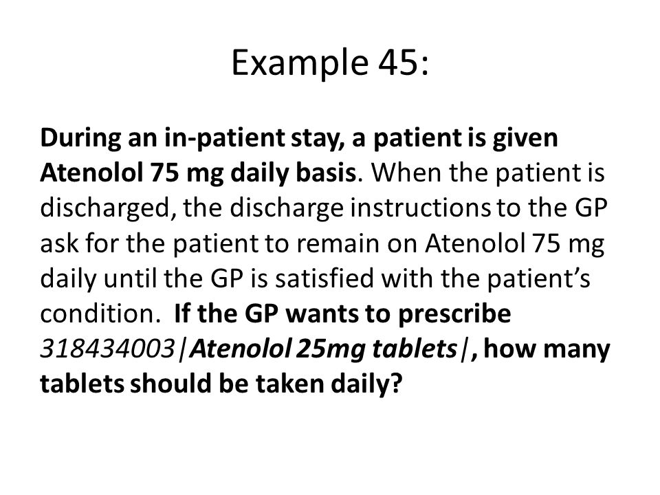 Example 45: During an in-patient stay, a patient is given Atenolol 75 mg daily basis.