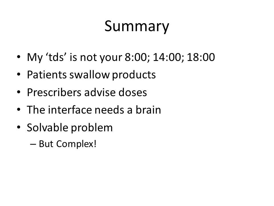 Summary My 'tds' is not your 8:00; 14:00; 18:00 Patients swallow products Prescribers advise doses The interface needs a brain Solvable problem – But Complex!