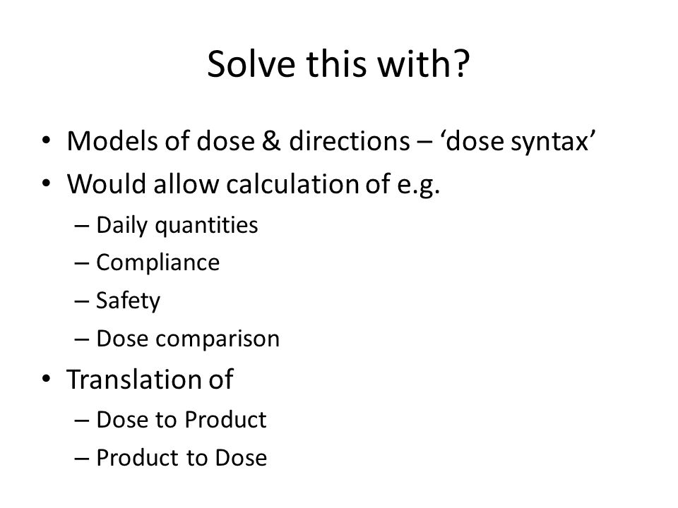 Solve this with. Models of dose & directions – 'dose syntax' Would allow calculation of e.g.