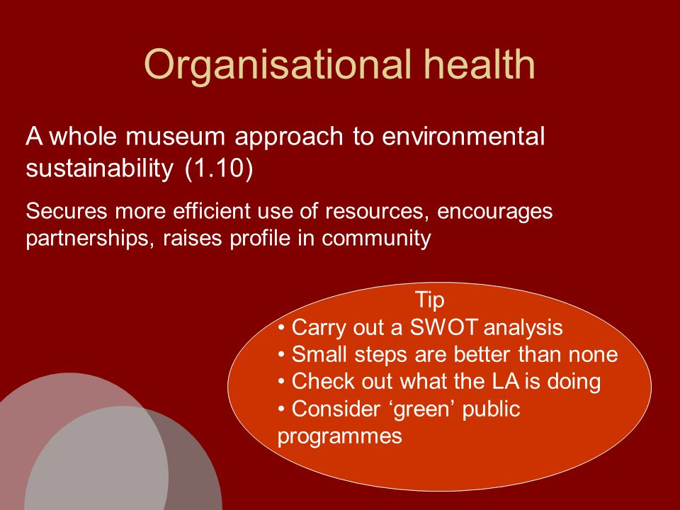Organisational health A whole museum approach to environmental sustainability (1.10) Secures more efficient use of resources, encourages partnerships, raises profile in community Tip Carry out a SWOT analysis Small steps are better than none Check out what the LA is doing Consider 'green' public programmes