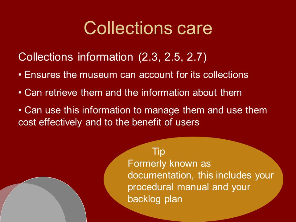 Collections care Collections information (2.3, 2.5, 2.7) Ensures the museum can account for its collections Can retrieve them and the information about them Can use this information to manage them and use them cost effectively and to the benefit of users Tip Formerly known as documentation, this includes your procedural manual and your backlog plan