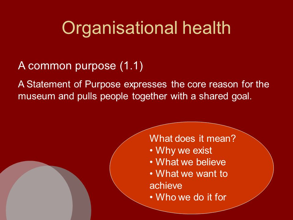 Organisational health A common purpose (1.1) A Statement of Purpose expresses the core reason for the museum and pulls people together with a shared goal.
