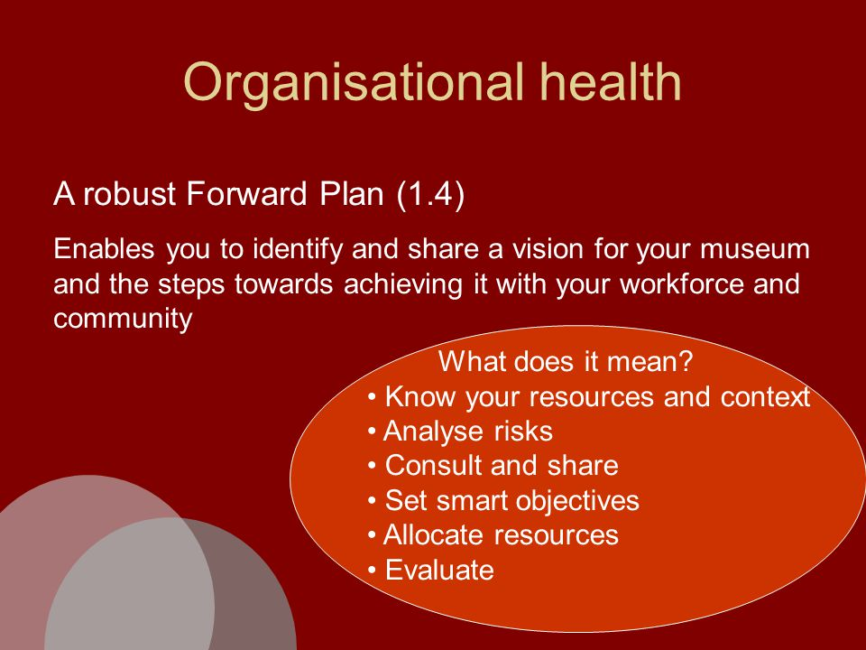 Organisational health A robust Forward Plan (1.4) Enables you to identify and share a vision for your museum and the steps towards achieving it with your workforce and community What does it mean.