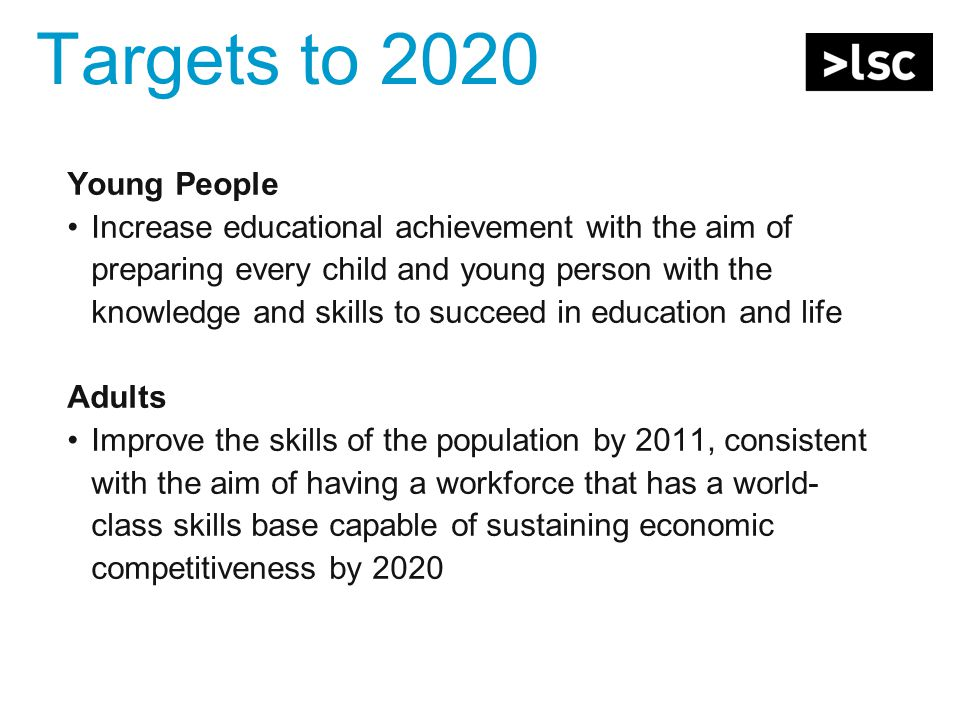 Targets to 2020 Young People Increase educational achievement with the aim of preparing every child and young person with the knowledge and skills to succeed in education and life Adults Improve the skills of the population by 2011, consistent with the aim of having a workforce that has a world- class skills base capable of sustaining economic competitiveness by 2020