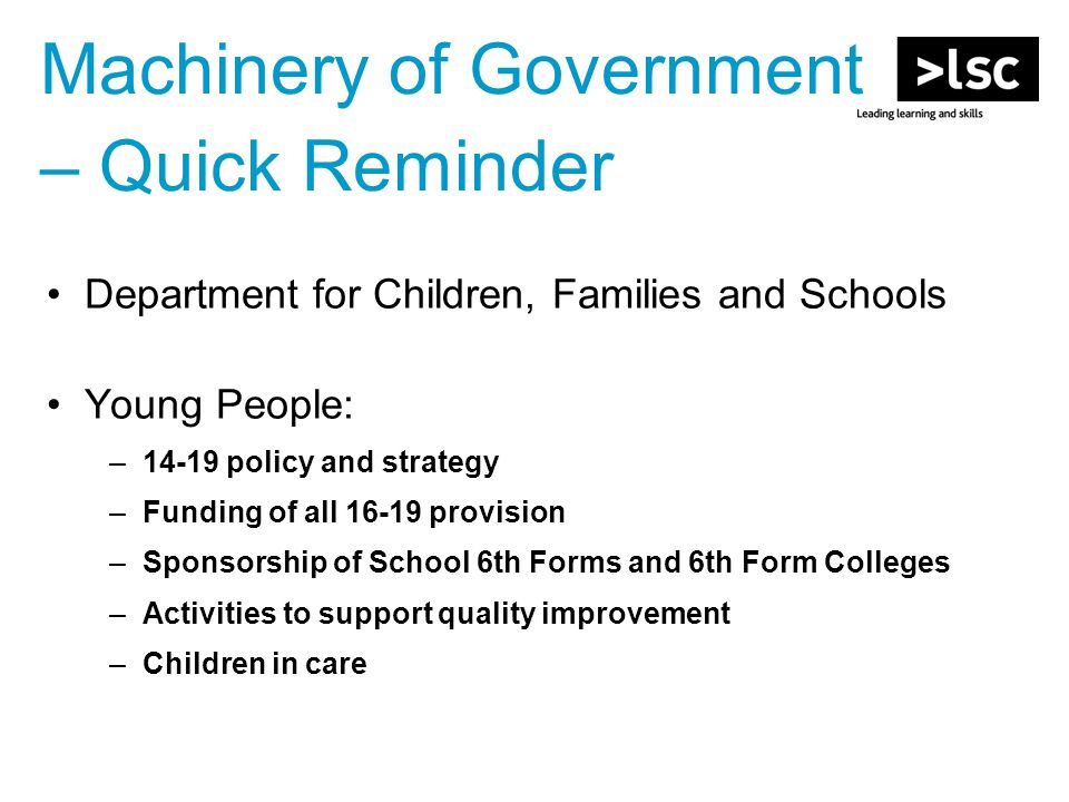 Machinery of Government – Quick Reminder Department for Children, Families and Schools Young People: –14-19 policy and strategy –Funding of all 16-19 provision –Sponsorship of School 6th Forms and 6th Form Colleges –Activities to support quality improvement –Children in care
