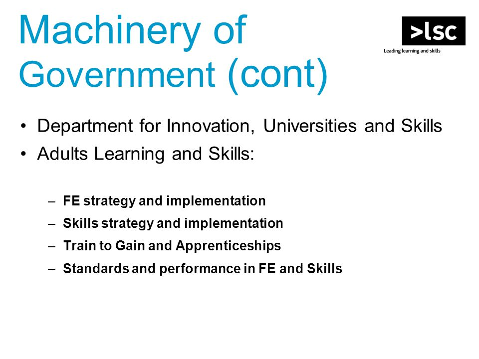Machinery of Government (cont) Department for Innovation, Universities and Skills Adults Learning and Skills: –FE strategy and implementation –Skills strategy and implementation –Train to Gain and Apprenticeships –Standards and performance in FE and Skills
