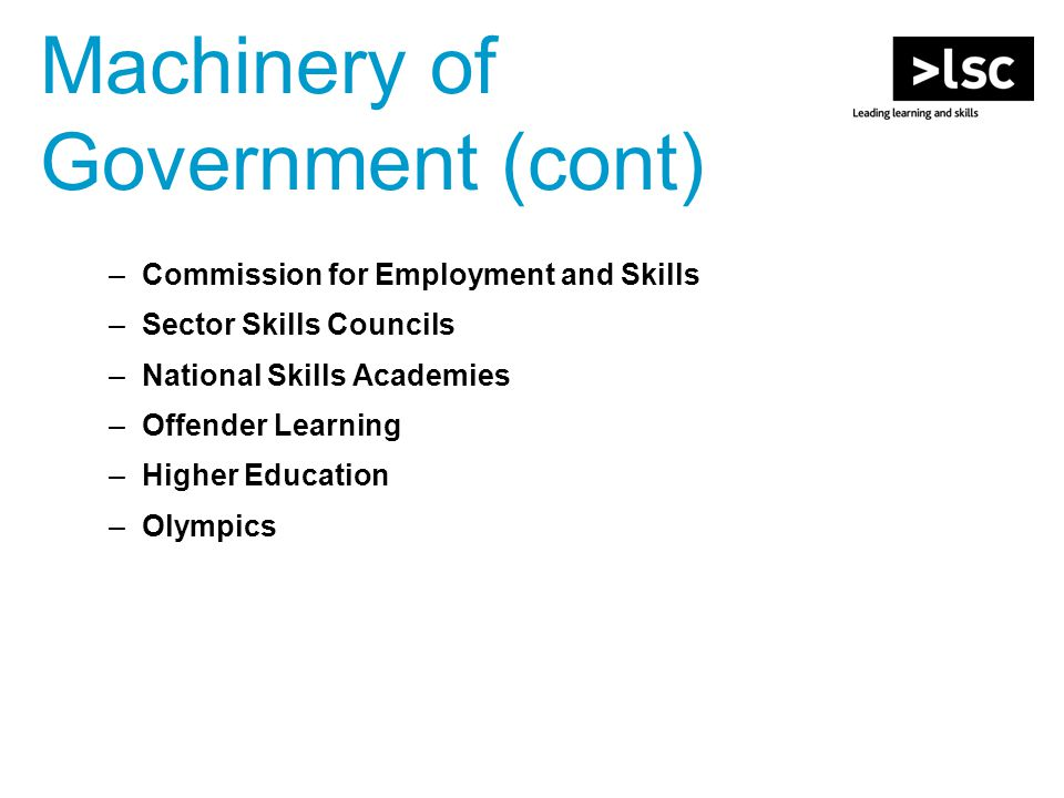 Machinery of Government (cont) –Commission for Employment and Skills –Sector Skills Councils –National Skills Academies –Offender Learning –Higher Education –Olympics