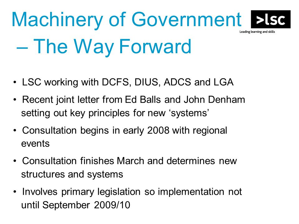 Machinery of Government – The Way Forward LSC working with DCFS, DIUS, ADCS and LGA Recent joint letter from Ed Balls and John Denham setting out key principles for new 'systems' Consultation begins in early 2008 with regional events Consultation finishes March and determines new structures and systems Involves primary legislation so implementation not until September 2009/10