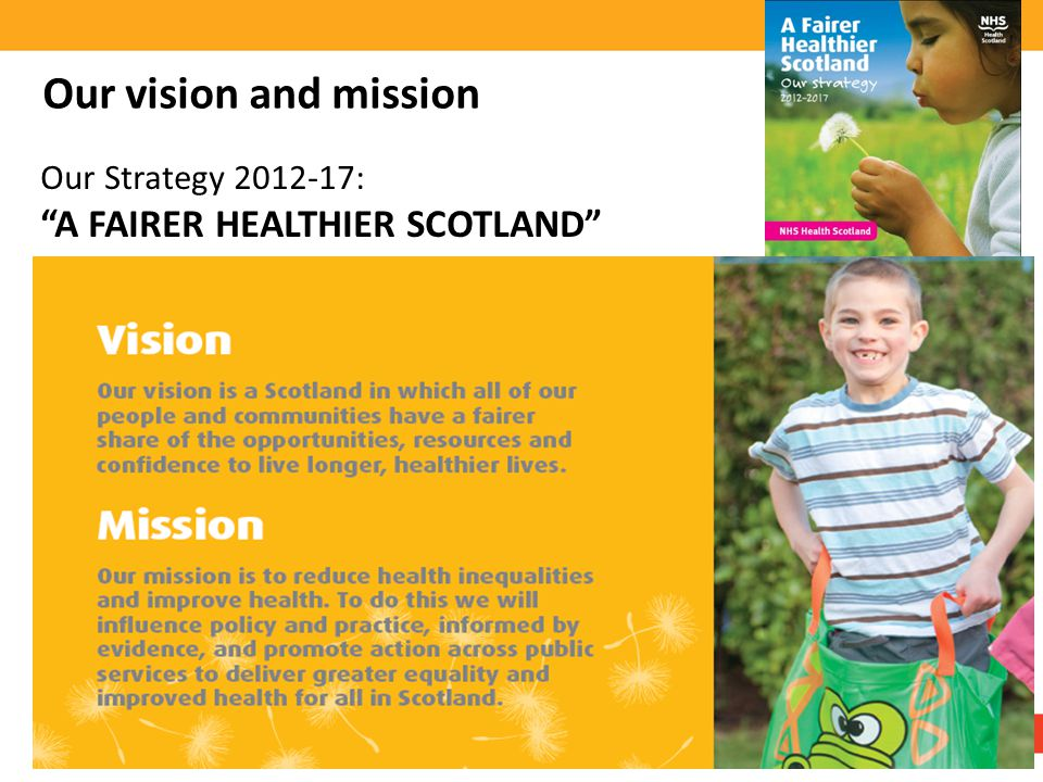 Our vision and mission Our Strategy 2012-17: A FAIRER HEALTHIER SCOTLAND