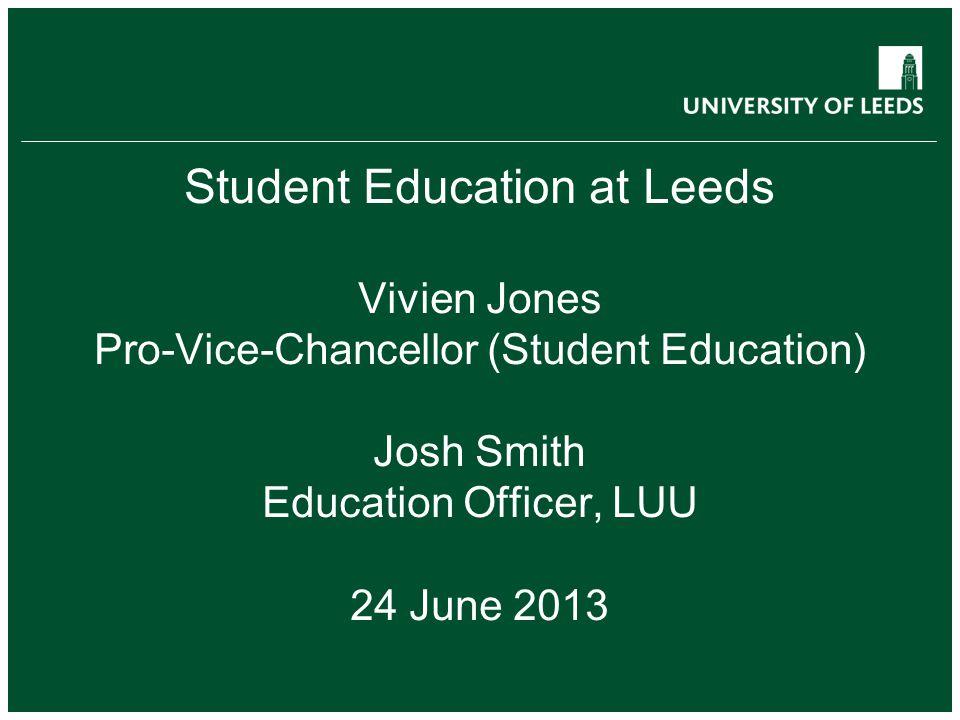 Student Education at Leeds Vivien Jones Pro-Vice-Chancellor (Student Education) Josh Smith Education Officer, LUU 24 June 2013