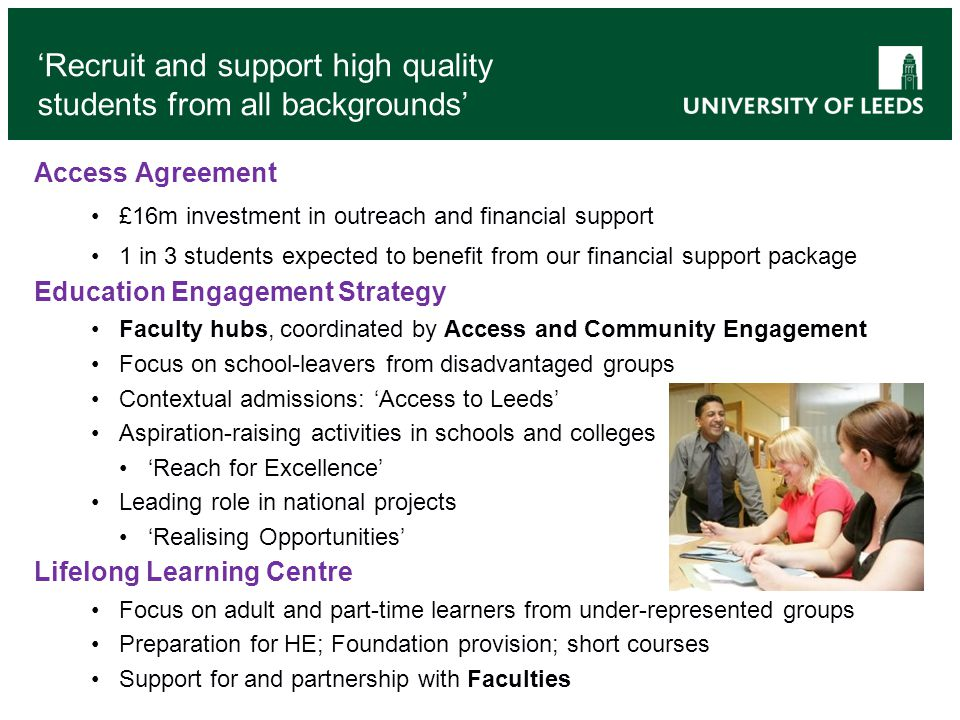 'Recruit and support high quality students from all backgrounds' Access Agreement £16m investment in outreach and financial support 1 in 3 students ex