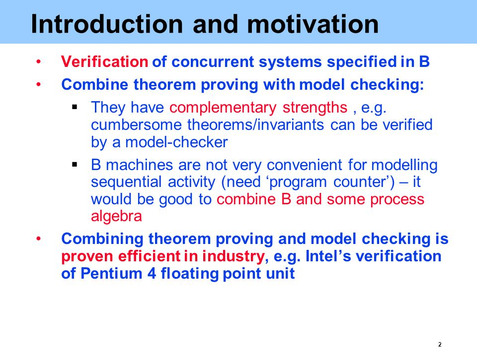 2 Introduction and motivation Verification of concurrent systems specified in B Combine theorem proving with model checking:  They have complementary strengths, e.g.