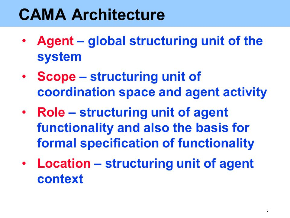 3 CAMA Architecture Agent – global structuring unit of the system Scope – structuring unit of coordination space and agent activity Role – structuring unit of agent functionality and also the basis for formal specification of functionality Location – structuring unit of agent context