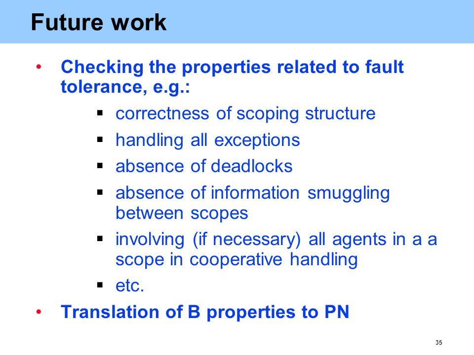 35 Future work Checking the properties related to fault tolerance, e.g.:  correctness of scoping structure  handling all exceptions  absence of deadlocks  absence of information smuggling between scopes  involving (if necessary) all agents in a a scope in cooperative handling  etc.