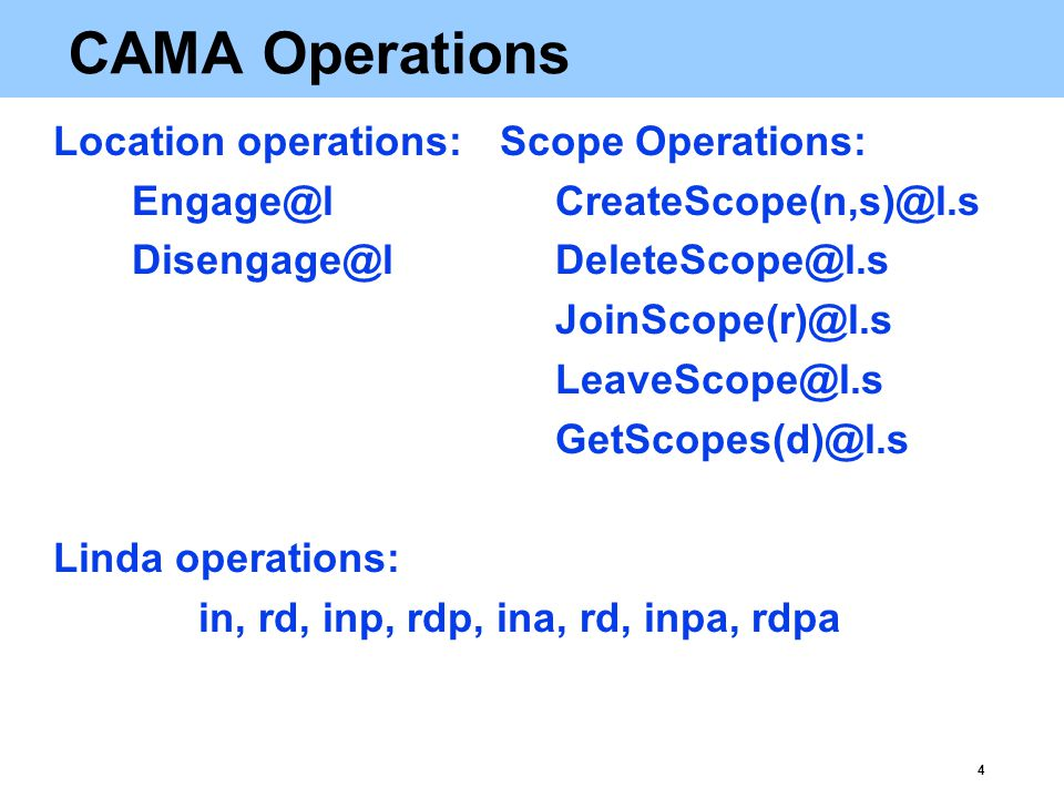 4 CAMA Operations Location operations:Scope Operations:   Linda operations: in, rd, inp, rdp, ina, rd, inpa, rdpa
