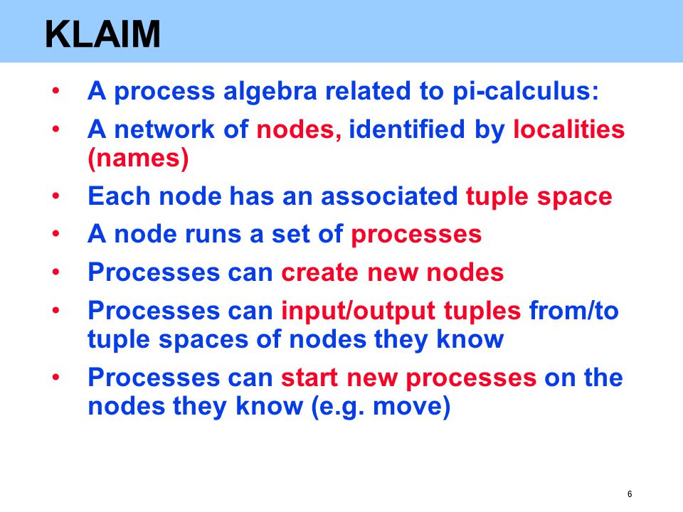 6 KLAIM A process algebra related to pi-calculus: A network of nodes, identified by localities (names) Each node has an associated tuple space A node runs a set of processes Processes can create new nodes Processes can input/output tuples from/to tuple spaces of nodes they know Processes can start new processes on the nodes they know (e.g.