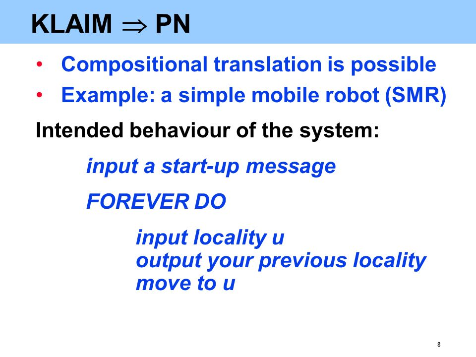 8 KLAIM  PN Compositional translation is possible Example: a simple mobile robot (SMR) Intended behaviour of the system: input a start-up message FOREVER DO input locality u output your previous locality move to u