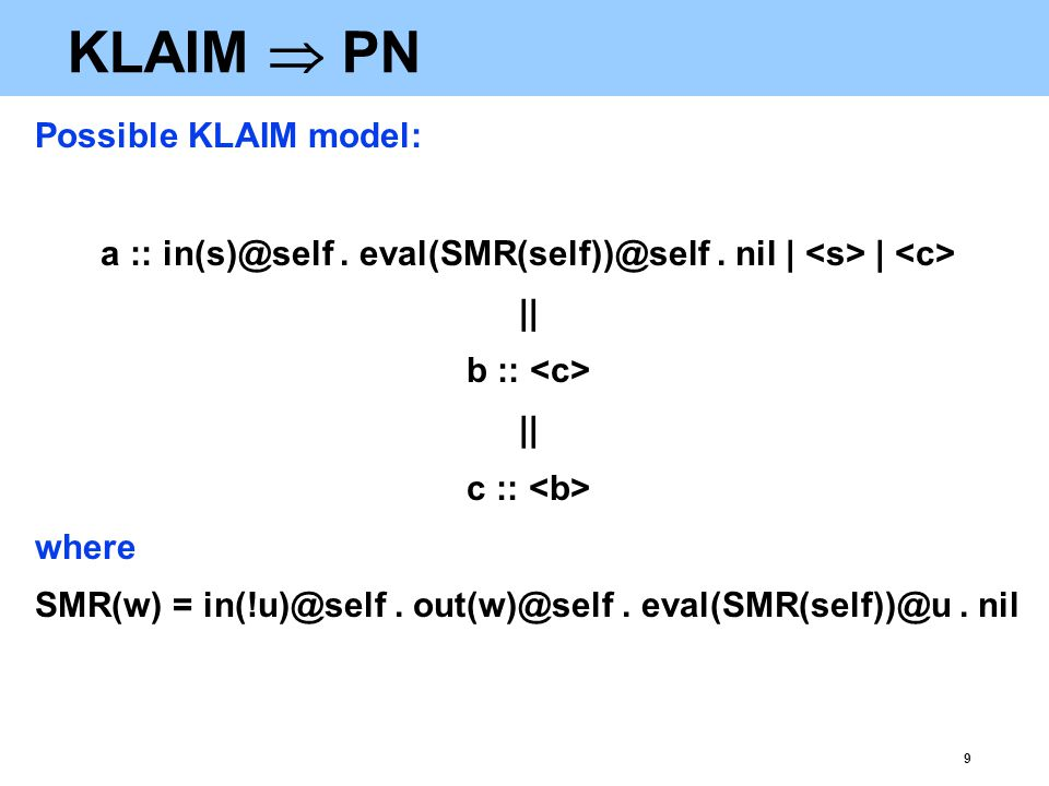 9 KLAIM  PN Possible KLAIM model: a :: in(s)@self. eval(SMR(self))@self. nil | | || b :: || c :: where SMR(w) = in(!u)@self. out(w)@self. eval(SMR(se