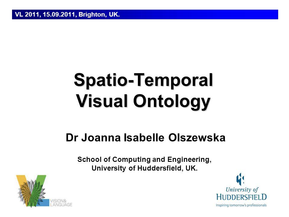 Dr Joanna Isabelle Olszewska School of Computing and Engineering, University of Huddersfield, UK. VL 2011, 15.09.2011, Brighton, UK. Spatio-Temporal V