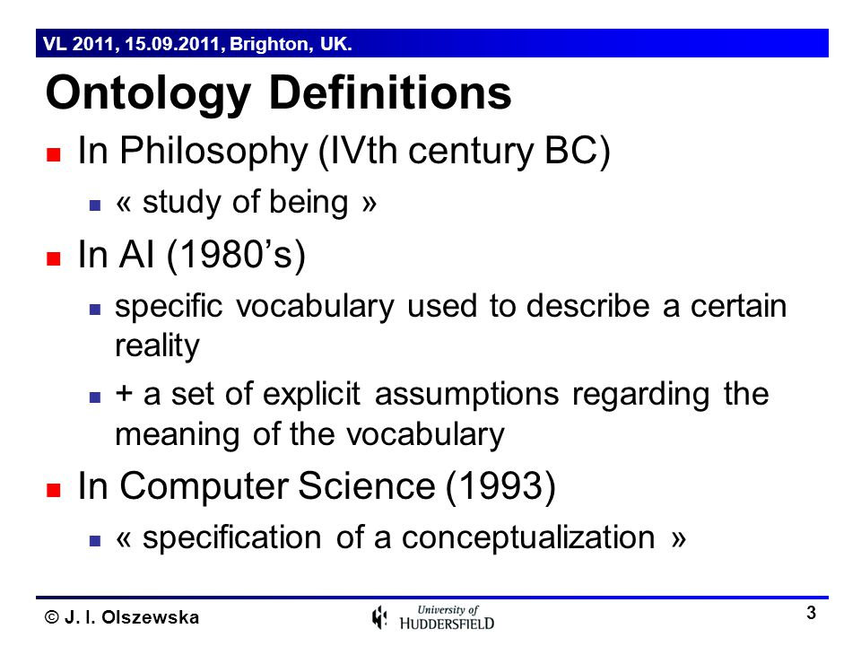 © J. I. Olszewska Ontology Definitions In Philosophy (IVth century BC) « study of being » In AI (1980's) specific vocabulary used to describe a certai