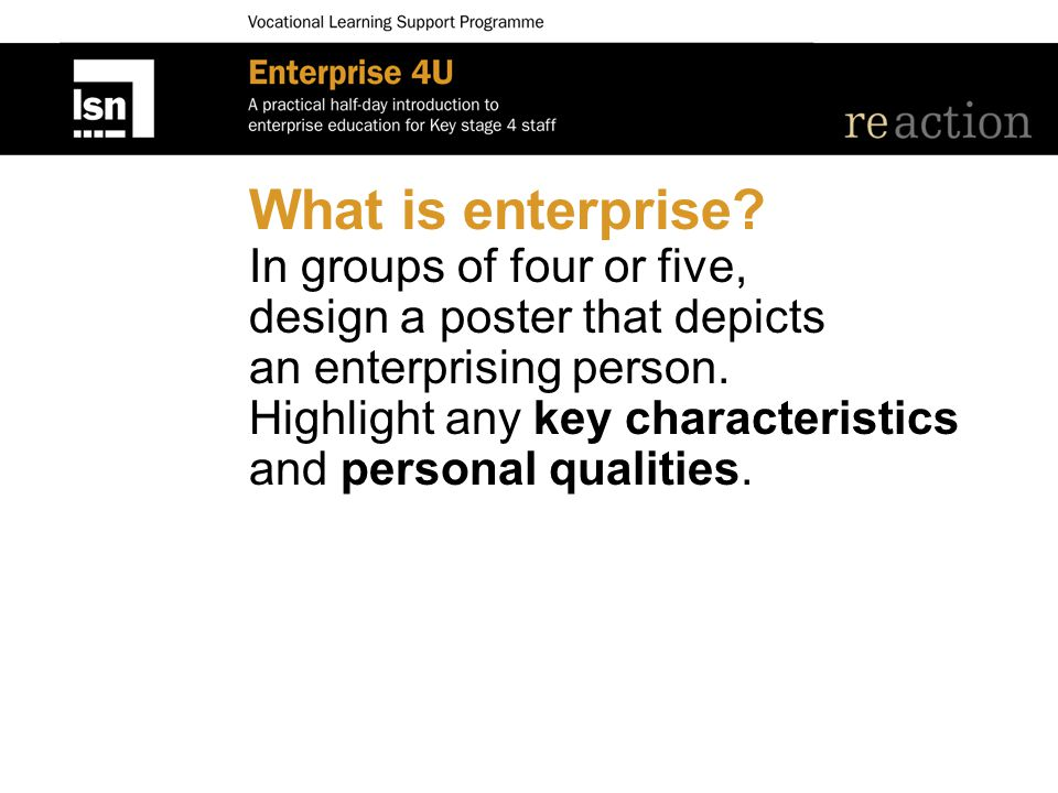 What is enterprise? In groups of four or five, design a poster that depicts an enterprising person. Highlight any key characteristics and personal qua