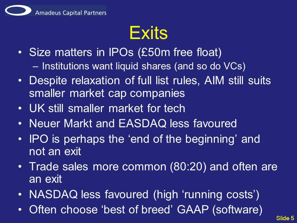 Slide 5 Exits Size matters in IPOs (£50m free float) –Institutions want liquid shares (and so do VCs) Despite relaxation of full list rules, AIM still