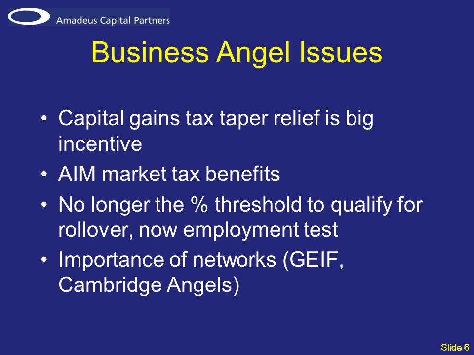Slide 6 Business Angel Issues Capital gains tax taper relief is big incentive AIM market tax benefits No longer the % threshold to qualify for rollove
