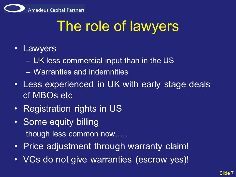 Slide 7 The role of lawyers Lawyers –UK less commercial input than in the US –Warranties and indemnities Less experienced in UK with early stage deals