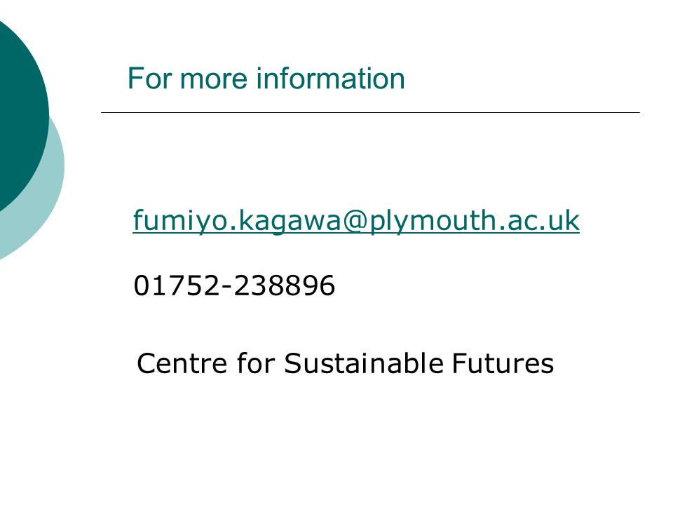 For more information fumiyo.kagawa@plymouth.ac.uk fumiyo.kagawa@plymouth.ac.uk 01752-238896 Centre for Sustainable Futures