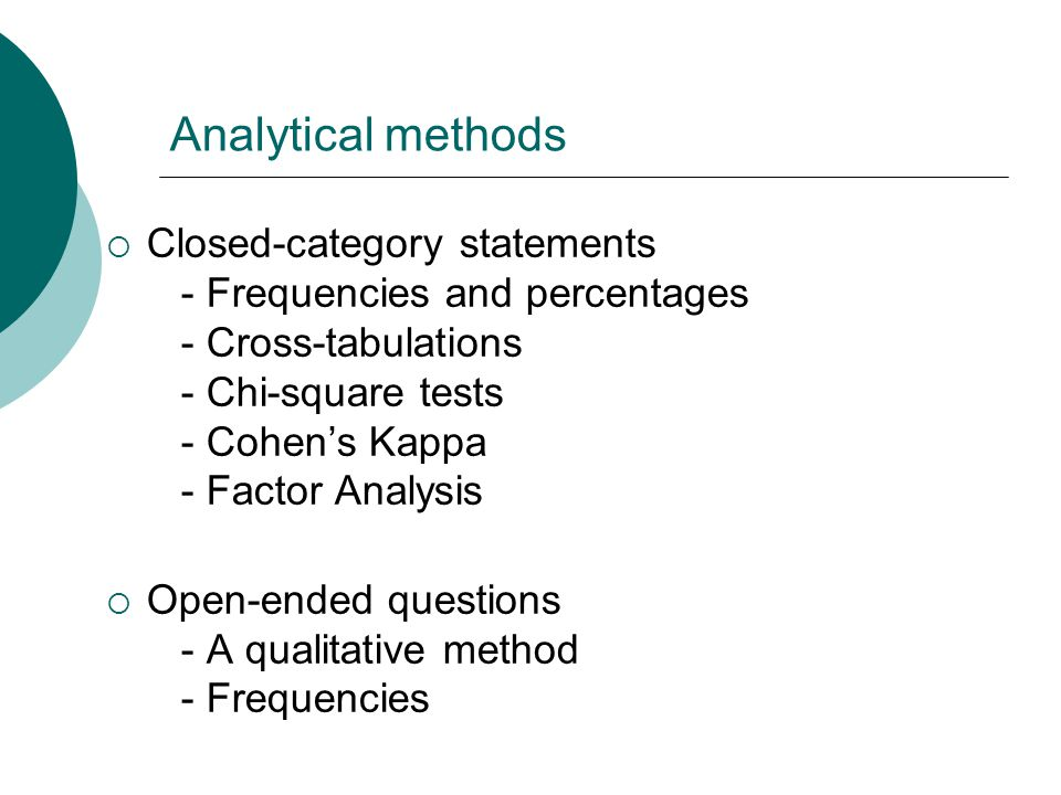 Analytical methods  Closed-category statements - Frequencies and percentages - Cross-tabulations - Chi-square tests - Cohen's Kappa - Factor Analysis  Open-ended questions - A qualitative method - Frequencies