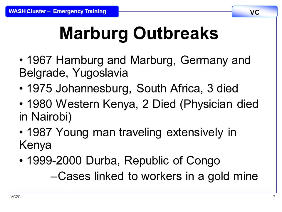 VC2C VC WASH Cluster – Emergency Training 7 Marburg Outbreaks 1967 Hamburg and Marburg, Germany and Belgrade, Yugoslavia 1975 Johannesburg, South Africa, 3 died 1980 Western Kenya, 2 Died (Physician died in Nairobi) 1987 Young man traveling extensively in Kenya 1999-2000 Durba, Republic of Congo –Cases linked to workers in a gold mine