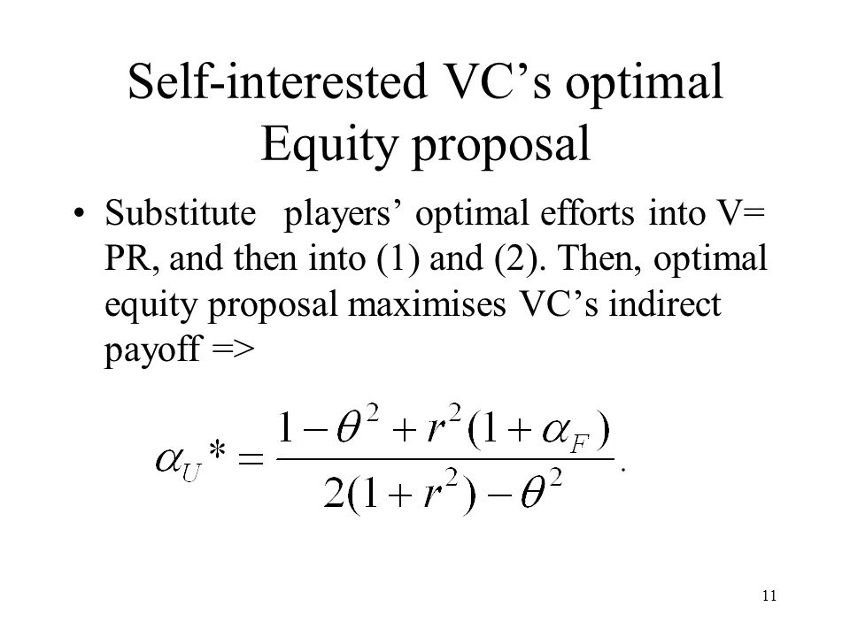 11 Self-interested VC's optimal Equity proposal Substitute players' optimal efforts into V= PR, and then into (1) and (2).