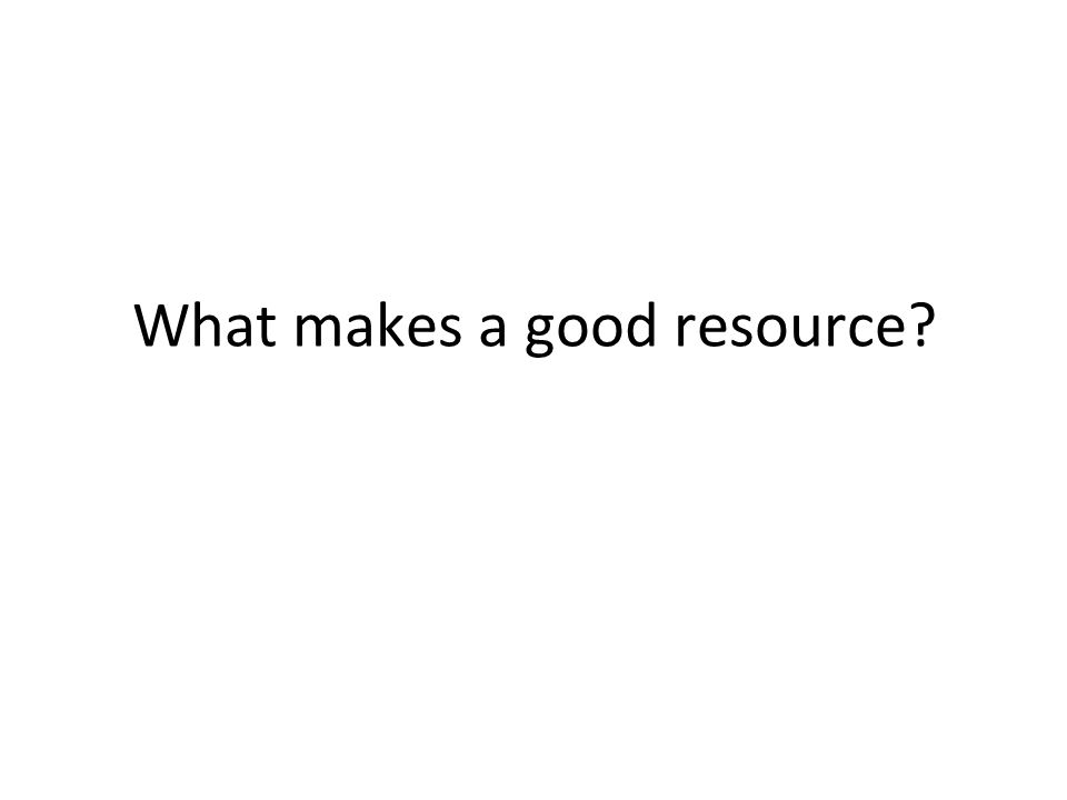 What makes a good resource