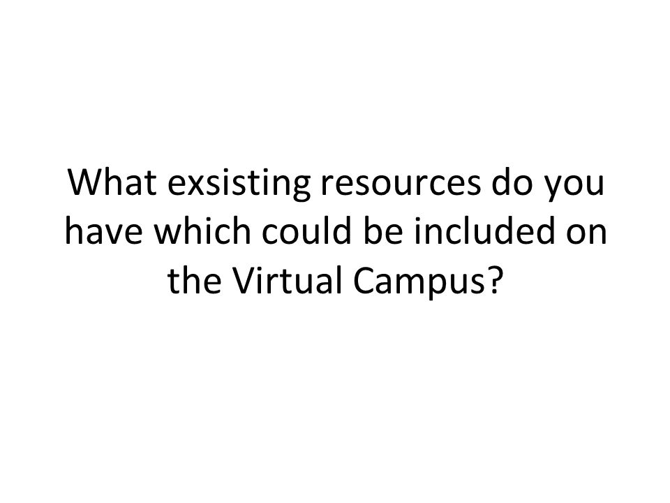 What exsisting resources do you have which could be included on the Virtual Campus