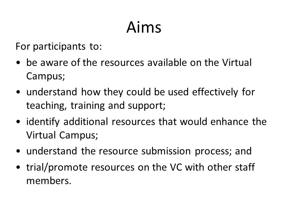 Aims For participants to: be aware of the resources available on the Virtual Campus; understand how they could be used effectively for teaching, training and support; identify additional resources that would enhance the Virtual Campus; understand the resource submission process; and trial/promote resources on the VC with other staff members.