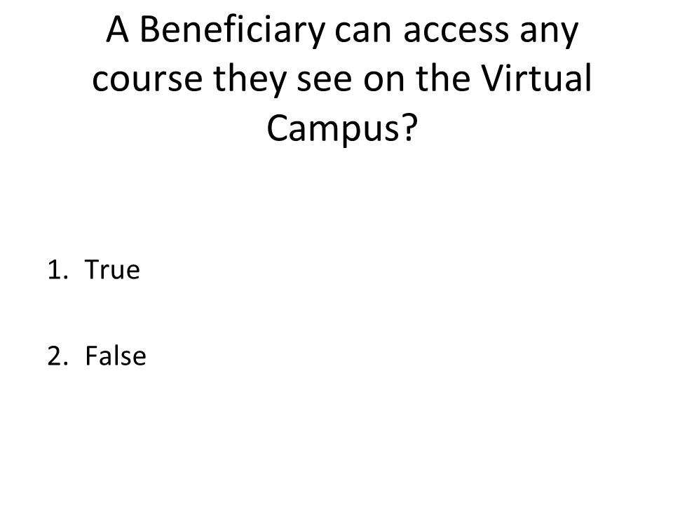 A Beneficiary can access any course they see on the Virtual Campus 1.True 2.False