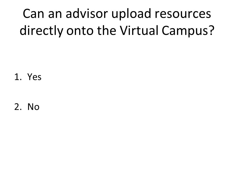 Can an advisor upload resources directly onto the Virtual Campus 1.Yes 2.No
