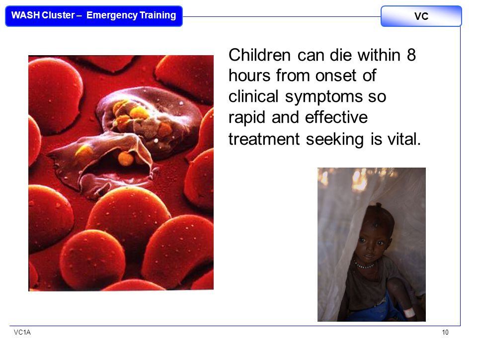 VC1A WASH Cluster – Emergency Training VC 10 Children can die within 8 hours from onset of clinical symptoms so rapid and effective treatment seeking is vital.
