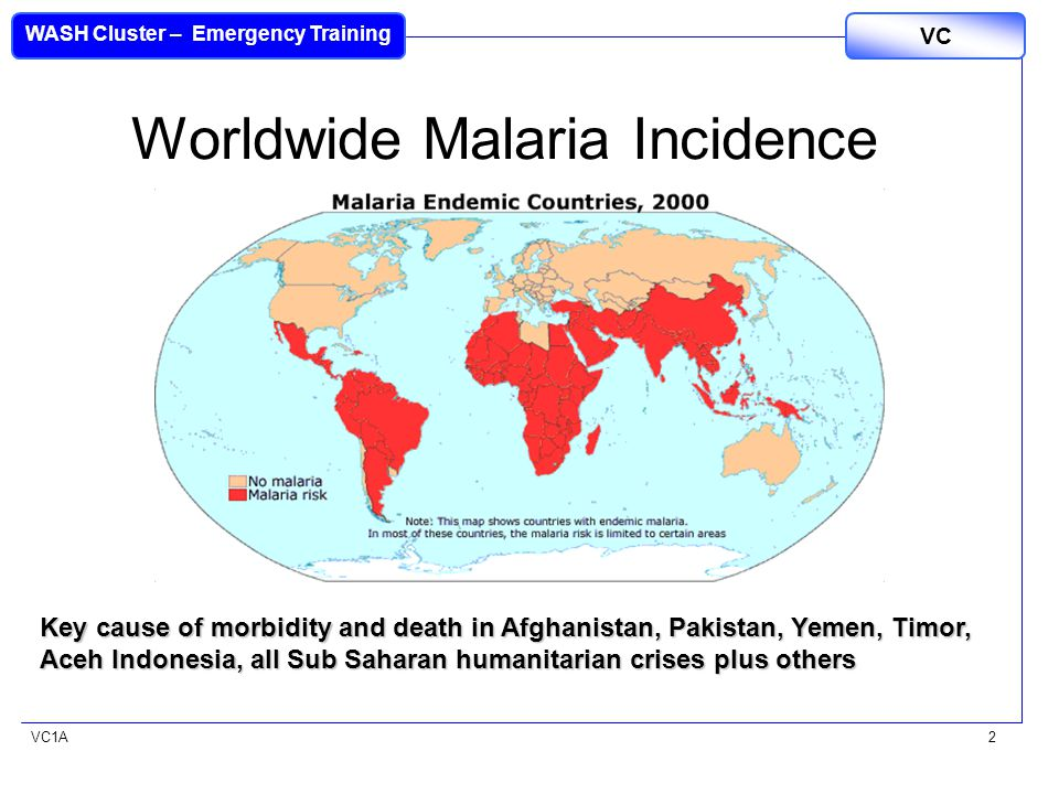 VC1A WASH Cluster – Emergency Training VC 2 Worldwide Malaria Incidence Key cause of morbidity and death in Afghanistan, Pakistan, Yemen, Timor, Aceh Indonesia, all Sub Saharan humanitarian crises plus others