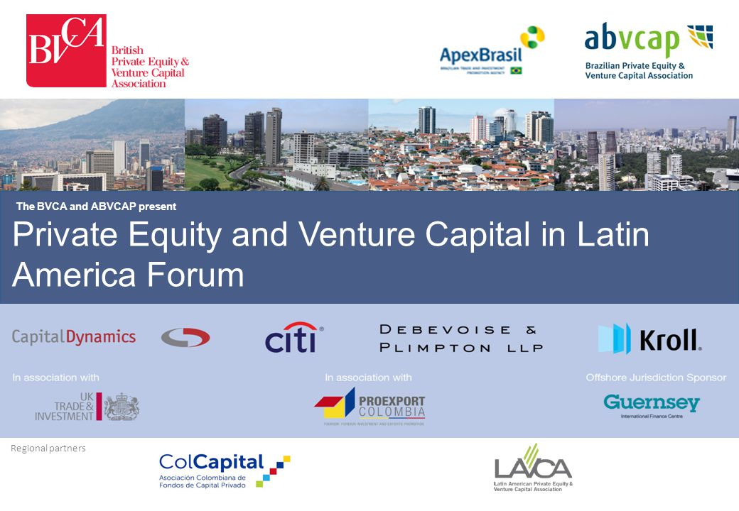 Private Equity and Venture Capital in Latin America Forum The BVCA and ABVCAP present Regional partners