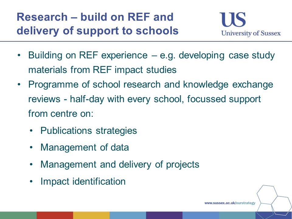 Research – build on REF and delivery of support to schools Building on REF experience – e.g. developing case study materials from REF impact studies P