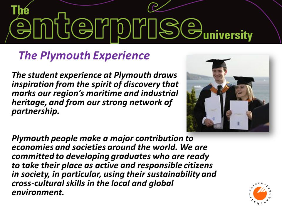 The student experience at Plymouth draws inspiration from the spirit of discovery that marks our region's maritime and industrial heritage, and from our strong network of partnership.